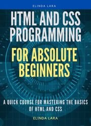 HTML and CSS Programming for absolute beginners: A Quick Course for Mastering the basics of HTML and CSS